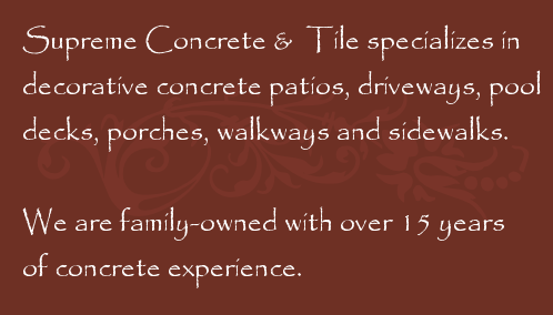Supreme Concrete & Tile specializes in decorative concrete patios, driveways, pool decks, porches, walkways and sidewalks.  We are family-owned with over 15 years of concrete experience.
